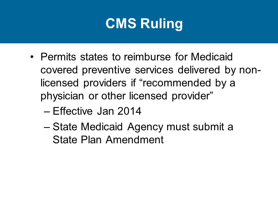 CMS Ruling Permits states to reimburse for Medicaid covered preventive services delivered by non- licensed providers if recommended by a physician or other licensed provider –Effective Jan 2014 –State Medicaid Agency must submit a State Plan Amendment