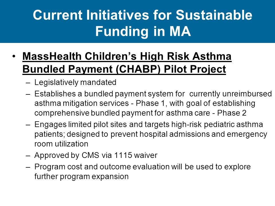 Current Initiatives for Sustainable Funding in MA MassHealth Children's High Risk Asthma Bundled Payment (CHABP) Pilot Project –Legislatively mandated –Establishes a bundled payment system for currently unreimbursed asthma mitigation services - Phase 1, with goal of establishing comprehensive bundled payment for asthma care - Phase 2 –Engages limited pilot sites and targets high-risk pediatric asthma patients; designed to prevent hospital admissions and emergency room utilization –Approved by CMS via 1115 waiver –Program cost and outcome evaluation will be used to explore further program expansion