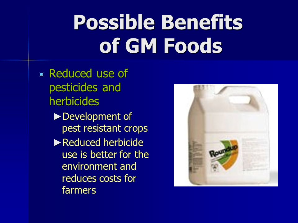 Possible Benefits of GM Foods  Reduced use of pesticides and herbicides ► Development of pest resistant crops ► Reduced herbicide use is better for the environment and reduces costs for farmers