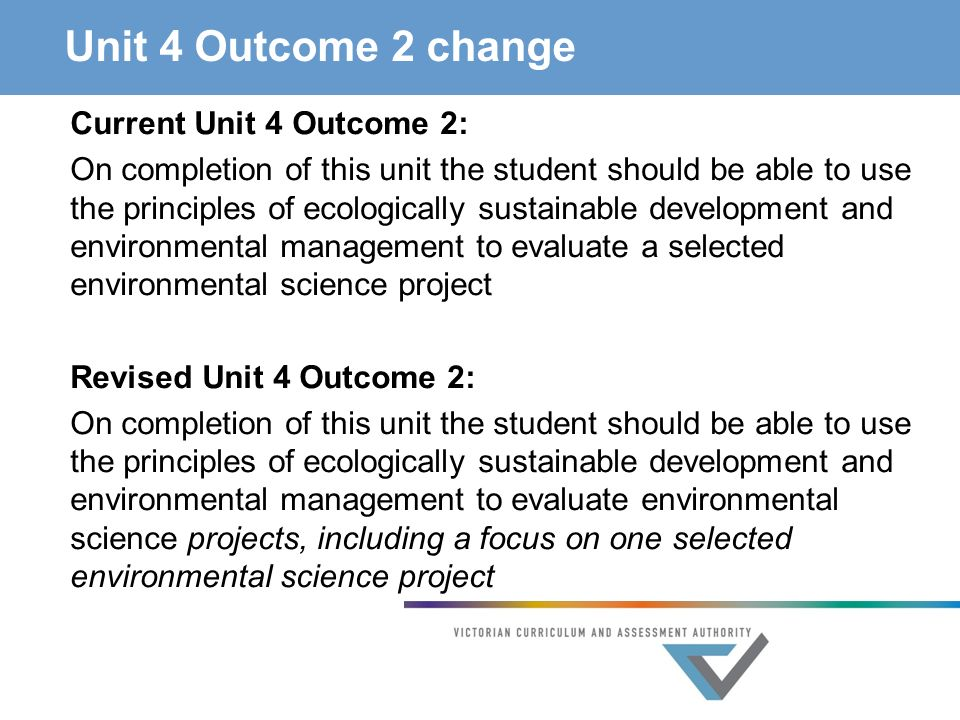 Unit 4 Outcome 2 change Current Unit 4 Outcome 2: On completion of this unit the student should be able to use the principles of ecologically sustainable development and environmental management to evaluate a selected environmental science project Revised Unit 4 Outcome 2: On completion of this unit the student should be able to use the principles of ecologically sustainable development and environmental management to evaluate environmental science projects, including a focus on one selected environmental science project