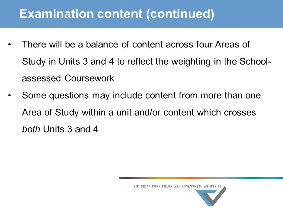 Examination content (continued) There will be a balance of content across four Areas of Study in Units 3 and 4 to reflect the weighting in the School- assessed Coursework Some questions may include content from more than one Area of Study within a unit and/or content which crosses both Units 3 and 4