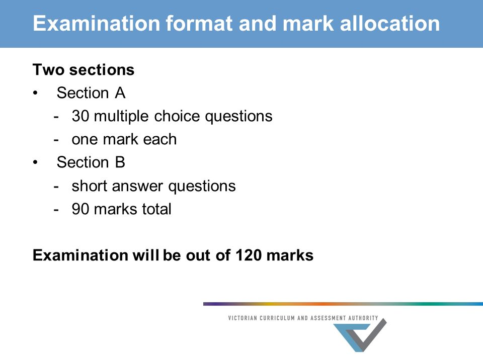 Examination format and mark allocation Two sections Section A -30 multiple choice questions -one mark each Section B -short answer questions -90 marks total Examination will be out of 120 marks