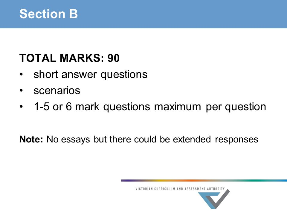 Section B TOTAL MARKS: 90 short answer questions scenarios 1-5 or 6 mark questions maximum per question Note: No essays but there could be extended responses