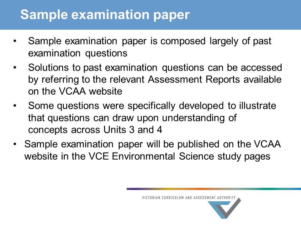 Sample examination paper Sample examination paper is composed largely of past examination questions Solutions to past examination questions can be accessed by referring to the relevant Assessment Reports available on the VCAA website Some questions were specifically developed to illustrate that questions can draw upon understanding of concepts across Units 3 and 4 Sample examination paper will be published on the VCAA website in the VCE Environmental Science study pages