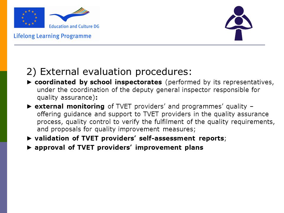 2) External evaluation procedures: ► coordinated by school inspectorates (performed by its representatives, under the coordination of the deputy general inspector responsible for quality assurance): ► external monitoring of TVET providers' and programmes' quality – offering guidance and support to TVET providers in the quality assurance process, quality control to verify the fulfilment of the quality requirements, and proposals for quality improvement measures; ► validation of TVET providers' self-assessment reports; ► approval of TVET providers' improvement plans