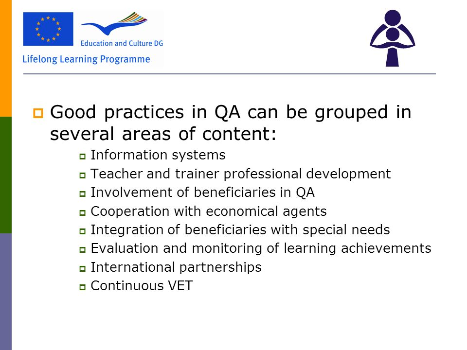  Good practices in QA can be grouped in several areas of content:  Information systems  Teacher and trainer professional development  Involvement of beneficiaries in QA  Cooperation with economical agents  Integration of beneficiaries with special needs  Evaluation and monitoring of learning achievements  International partnerships  Continuous VET