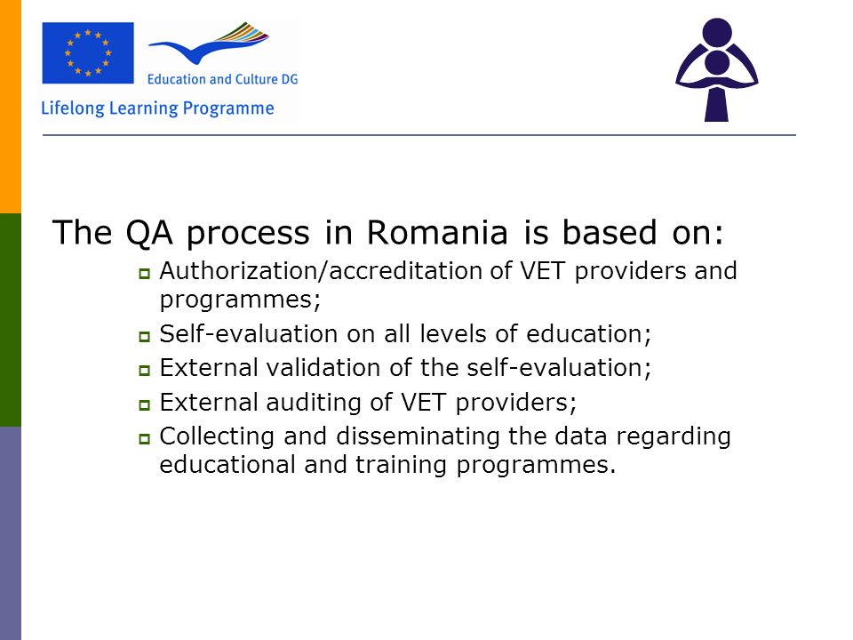 The QA process in Romania is based on:  Authorization/accreditation of VET providers and programmes;  Self-evaluation on all levels of education;  External validation of the self-evaluation;  External auditing of VET providers;  Collecting and disseminating the data regarding educational and training programmes.
