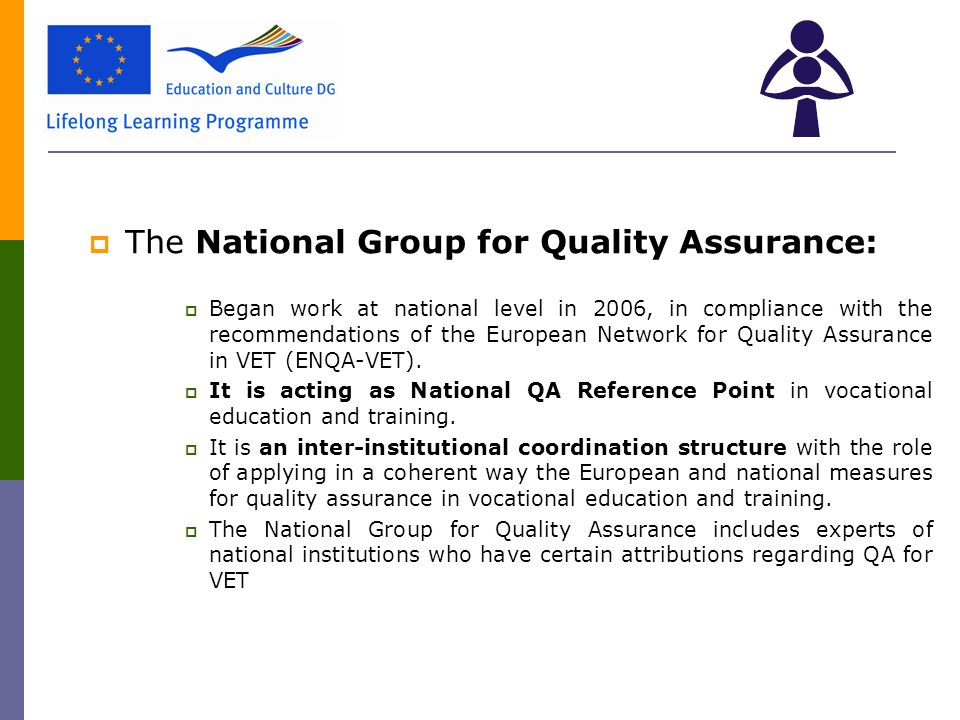  The National Group for Quality Assurance:  Began work at national level in 2006, in compliance with the recommendations of the European Network for Quality Assurance in VET (ENQA-VET).