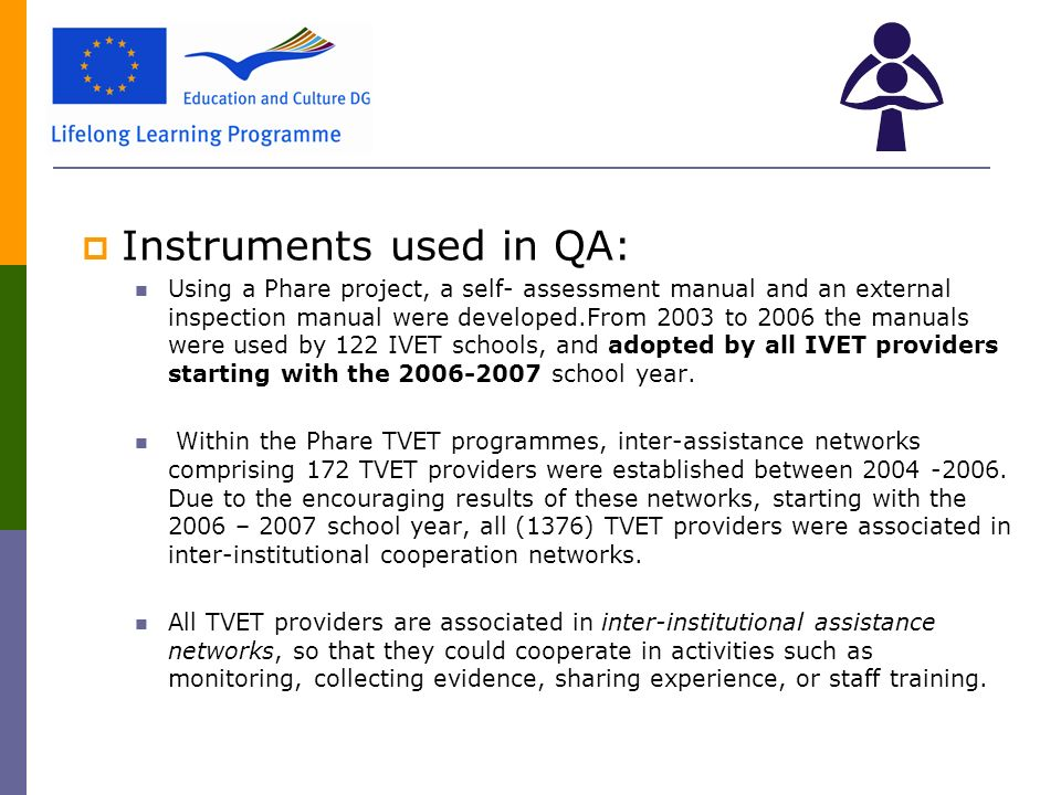  Instruments used in QA: Using a Phare project, a self- assessment manual and an external inspection manual were developed.From 2003 to 2006 the manuals were used by 122 IVET schools, and adopted by all IVET providers starting with the school year.