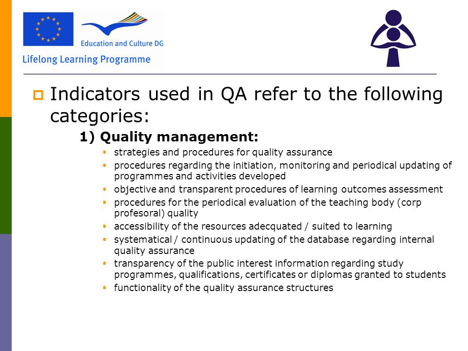  Indicators used in QA refer to the following categories: 1) Quality management:  strategies and procedures for quality assurance  procedures regarding the initiation, monitoring and periodical updating of programmes and activities developed  objective and transparent procedures of learning outcomes assessment  procedures for the periodical evaluation of the teaching body (corp profesoral) quality  accessibility of the resources adecquated / suited to learning  systematical / continuous updating of the database regarding internal quality assurance  transparency of the public interest information regarding study programmes, qualifications, certificates or diplomas granted to students  functionality of the quality assurance structures
