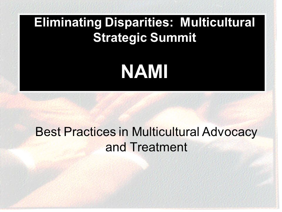 Best Practices in Multicultural Advocacy and Treatment Eliminating Disparities: Multicultural Strategic Summit NAMI