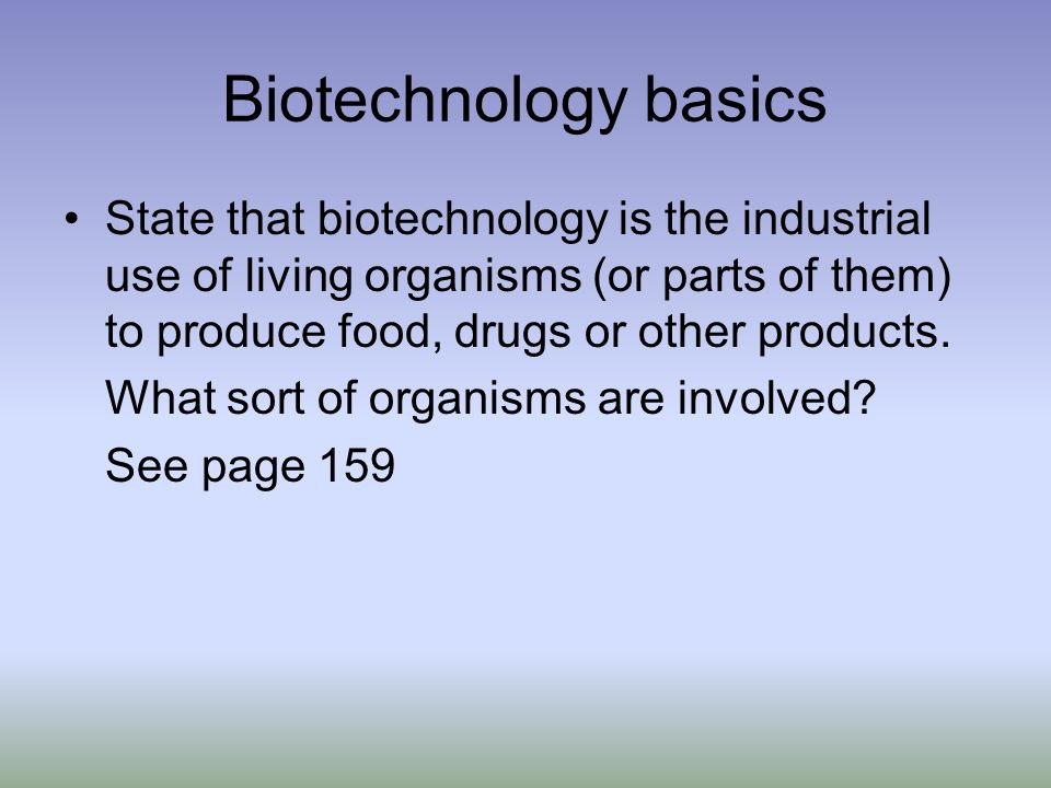 Biotechnology basics State that biotechnology is the industrial use of living organisms (or parts of them) to produce food, drugs or other products.