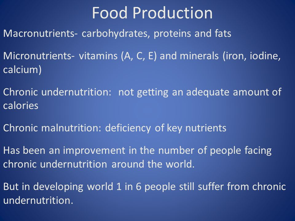 Food Production Macronutrients- carbohydrates, proteins and fats Micronutrients- vitamins (A, C, E) and minerals (iron, iodine, calcium) Chronic undernutrition: not getting an adequate amount of calories Chronic malnutrition: deficiency of key nutrients Has been an improvement in the number of people facing chronic undernutrition around the world.