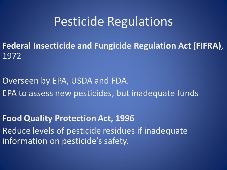 Pesticide Regulations Federal Insecticide and Fungicide Regulation Act (FIFRA), 1972 Overseen by EPA, USDA and FDA.