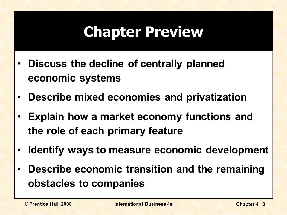 © Prentice Hall, 2008International Business 4e Chapter Discuss the decline of centrally planned economic systems Describe mixed economies and privatization Explain how a market economy functions and the role of each primary feature Identify ways to measure economic development Describe economic transition and the remaining obstacles to companies Chapter Preview