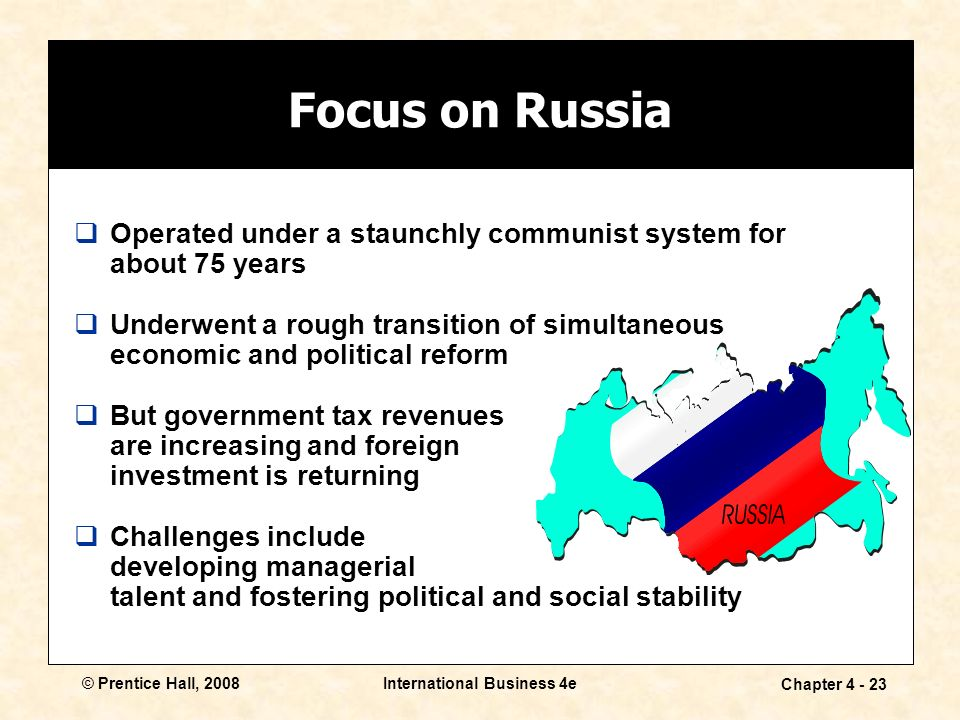 © Prentice Hall, 2008International Business 4e Chapter Focus on Russia  Operated under a staunchly communist system for about 75 years  Underwent a rough transition of simultaneous economic and political reform  But government tax revenues are increasing and foreign investment is returning  Challenges include developing managerial talent and fostering political and social stability