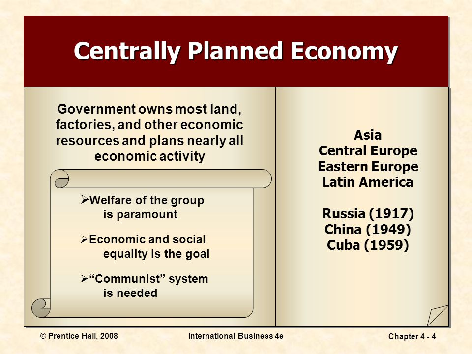 © Prentice Hall, 2008International Business 4e Chapter Centrally Planned Economy Government owns most land, factories, and other economic resources and plans nearly all economic activity Asia Central Europe Eastern Europe Latin America Russia (1917) China (1949) Cuba (1959)  Welfare of the group is paramount  Economic and social equality is the goal  Communist system is needed