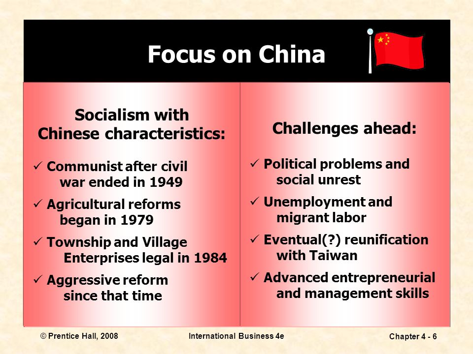 © Prentice Hall, 2008International Business 4e Chapter Focus on China Socialism with Chinese characteristics: Communist after civil war ended in 1949 Agricultural reforms began in 1979 Township and Village Enterprises legal in 1984 Aggressive reform since that time Challenges ahead: Political problems and social unrest Unemployment and migrant labor Eventual( ) reunification with Taiwan Advanced entrepreneurial and management skills