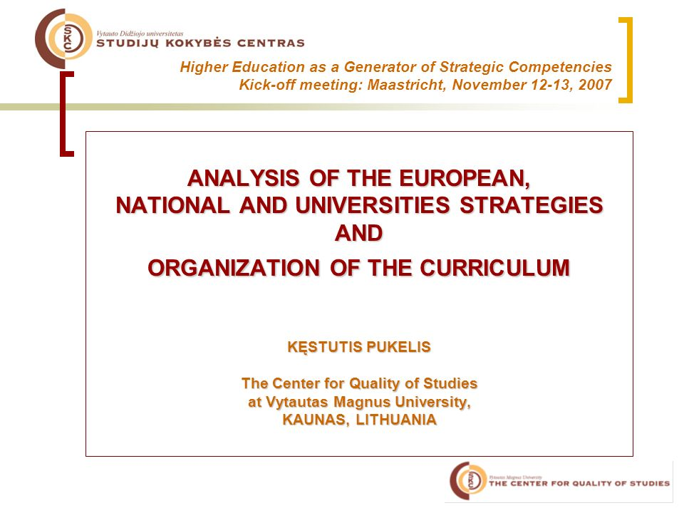 Higher Education as a Generator of Strategic Competencies Kick-off meeting: Maastricht, November 12-13, 2007 ANALYSIS OF THE EUROPEAN, NATIONAL AND UNIVERSITIES STRATEGIES AND ORGANIZATION OF THE CURRICULUM KĘSTUTIS PUKELIS The Center for Quality of Studies at Vytautas Magnus University, KAUNAS, LITHUANIA