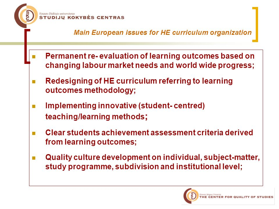 Main European issues for HE curriculum organization Permanent re- evaluation of learning outcomes based on changing labour market needs and world wide progress; Redesigning of HE curriculum referring to learning outcomes methodology; Implementing innovative (student- centred) teaching/learning methods ; Clear students achievement assessment criteria derived from learning outcomes; Quality culture development on individual, subject-matter, study programme, subdivision and institutional level;
