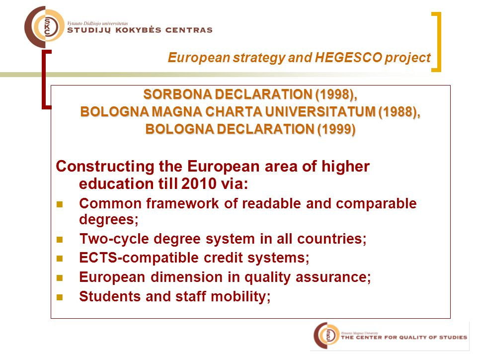 European strategy and HEGESCO project SORBONA DECLARATION (1998), BOLOGNA MAGNA CHARTA UNIVERSITATUM (1988), BOLOGNA DECLARATION (1999) Constructing the European area of higher education till 2010 via: Common framework of readable and comparable degrees; Two-cycle degree system in all countries; ECTS-compatible credit systems; European dimension in quality assurance; Students and staff mobility;