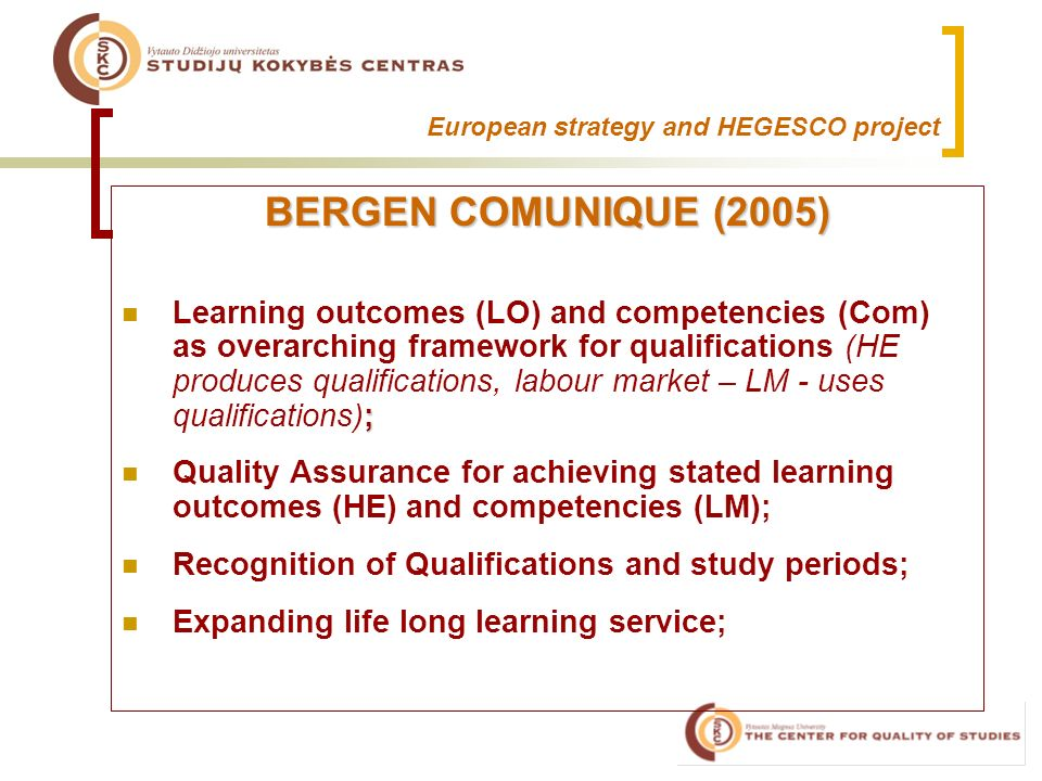 European strategy and HEGESCO project BERGEN COMUNIQUE (2005) ; Learning outcomes (LO) and competencies (Com) as overarching framework for qualifications (HE produces qualifications, labour market – LM - uses qualifications); Quality Assurance for achieving stated learning outcomes (HE) and competencies (LM); Recognition of Qualifications and study periods; Expanding life long learning service;