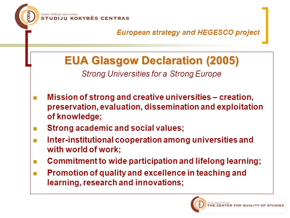 European strategy and HEGESCO project EUA Glasgow Declaration (2005) Strong Universities for a Strong Europe Mission of strong and creative universities – creation, preservation, evaluation, dissemination and exploitation of knowledge; Strong academic and social values; Inter-institutional cooperation among universities and with world of work; Commitment to wide participation and lifelong learning; Promotion of quality and excellence in teaching and learning, research and innovations;