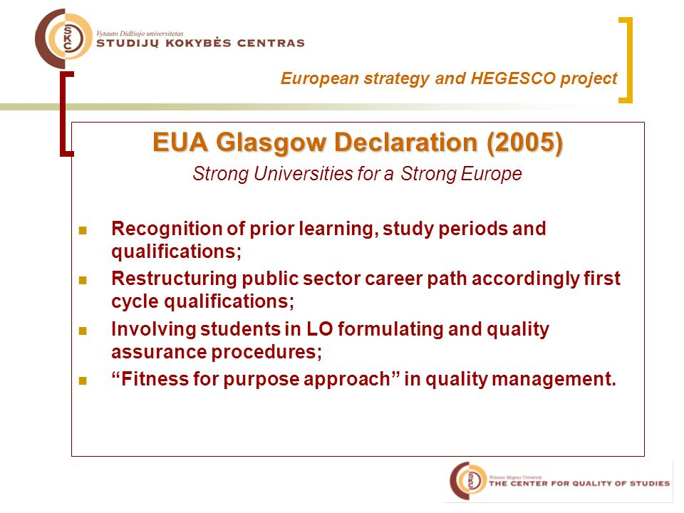 European strategy and HEGESCO project EUA Glasgow Declaration (2005) Strong Universities for a Strong Europe Recognition of prior learning, study periods and qualifications; Restructuring public sector career path accordingly first cycle qualifications; Involving students in LO formulating and quality assurance procedures; Fitness for purpose approach in quality management.
