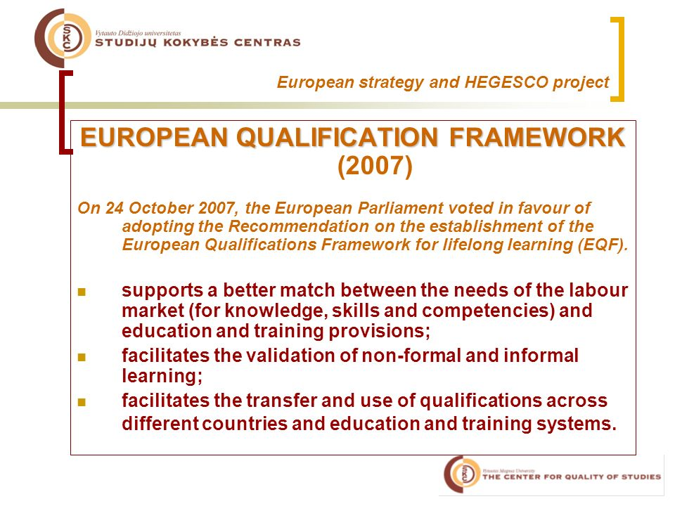 European strategy and HEGESCO project EUROPEAN QUALIFICATION FRAMEWORK EUROPEAN QUALIFICATION FRAMEWORK (2007) On 24 October 2007, the European Parliament voted in favour of adopting the Recommendation on the establishment of the European Qualifications Framework for lifelong learning (EQF).
