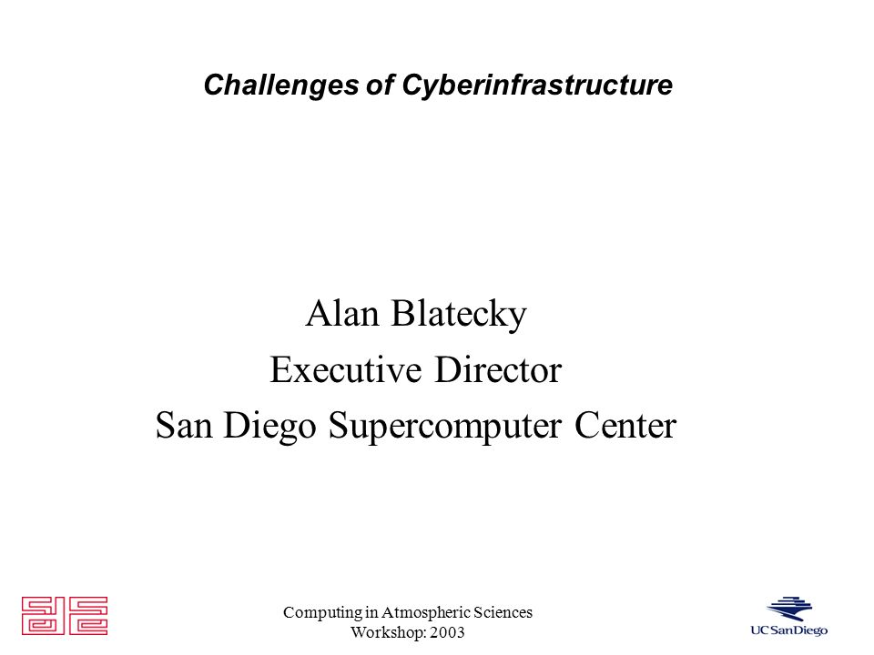 Computing in Atmospheric Sciences Workshop: 2003 Challenges of Cyberinfrastructure Alan Blatecky Executive Director San Diego Supercomputer Center