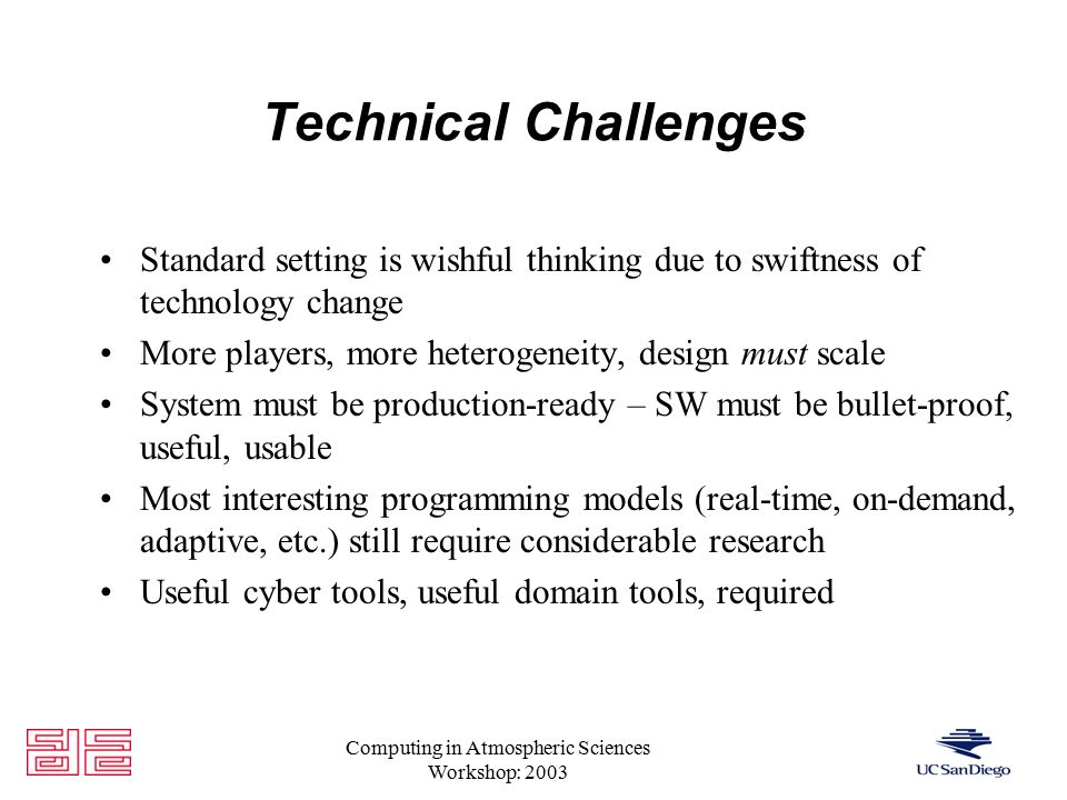 Computing in Atmospheric Sciences Workshop: 2003 Technical Challenges Standard setting is wishful thinking due to swiftness of technology change More players, more heterogeneity, design must scale System must be production-ready – SW must be bullet-proof, useful, usable Most interesting programming models (real-time, on-demand, adaptive, etc.) still require considerable research Useful cyber tools, useful domain tools, required