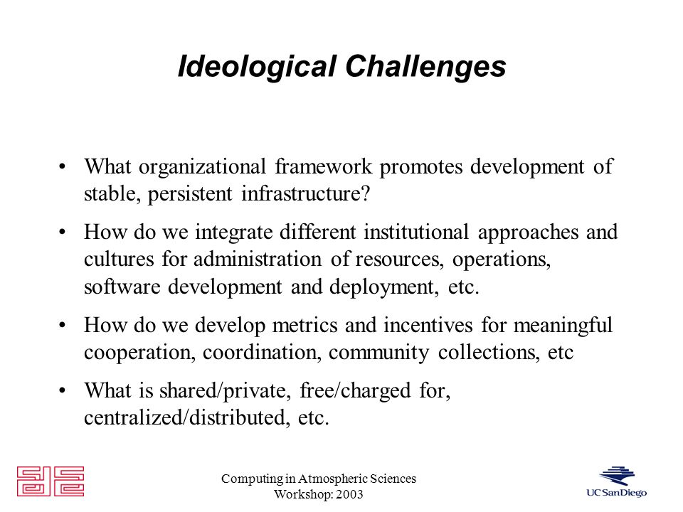 Computing in Atmospheric Sciences Workshop: 2003 Ideological Challenges What organizational framework promotes development of stable, persistent infrastructure.