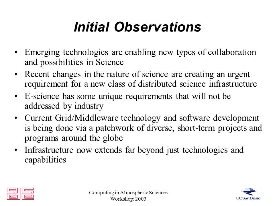 Computing in Atmospheric Sciences Workshop: 2003 Initial Observations Emerging technologies are enabling new types of collaboration and possibilities in Science Recent changes in the nature of science are creating an urgent requirement for a new class of distributed science infrastructure E-science has some unique requirements that will not be addressed by industry Current Grid/Middleware technology and software development is being done via a patchwork of diverse, short-term projects and programs around the globe Infrastructure now extends far beyond just technologies and capabilities
