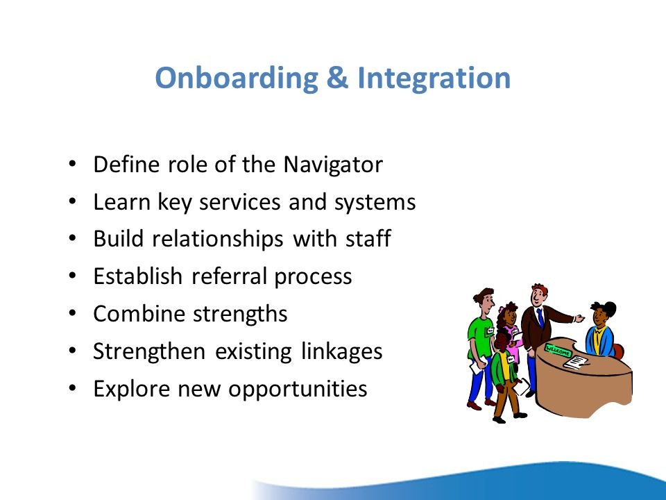 Onboarding & Integration Define role of the Navigator Learn key services and systems Build relationships with staff Establish referral process Combine strengths Strengthen existing linkages Explore new opportunities