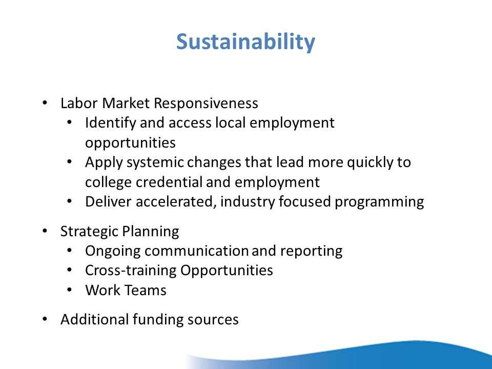 Sustainability Labor Market Responsiveness Identify and access local employment opportunities Apply systemic changes that lead more quickly to college credential and employment Deliver accelerated, industry focused programming Strategic Planning Ongoing communication and reporting Cross-training Opportunities Work Teams Additional funding sources