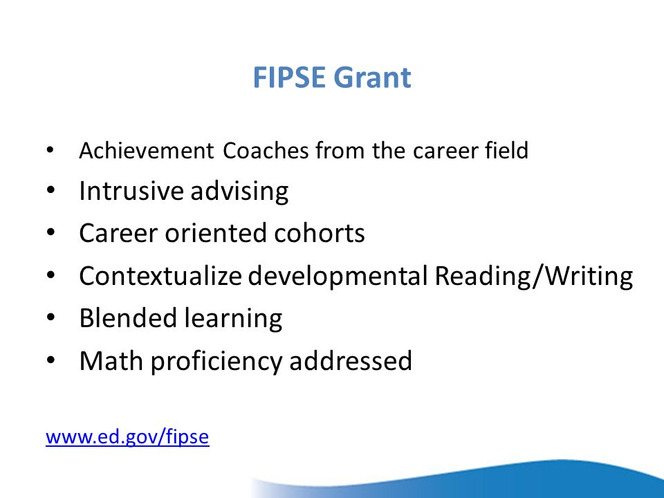 FIPSE Grant Achievement Coaches from the career field Intrusive advising Career oriented cohorts Contextualize developmental Reading/Writing Blended learning Math proficiency addressed