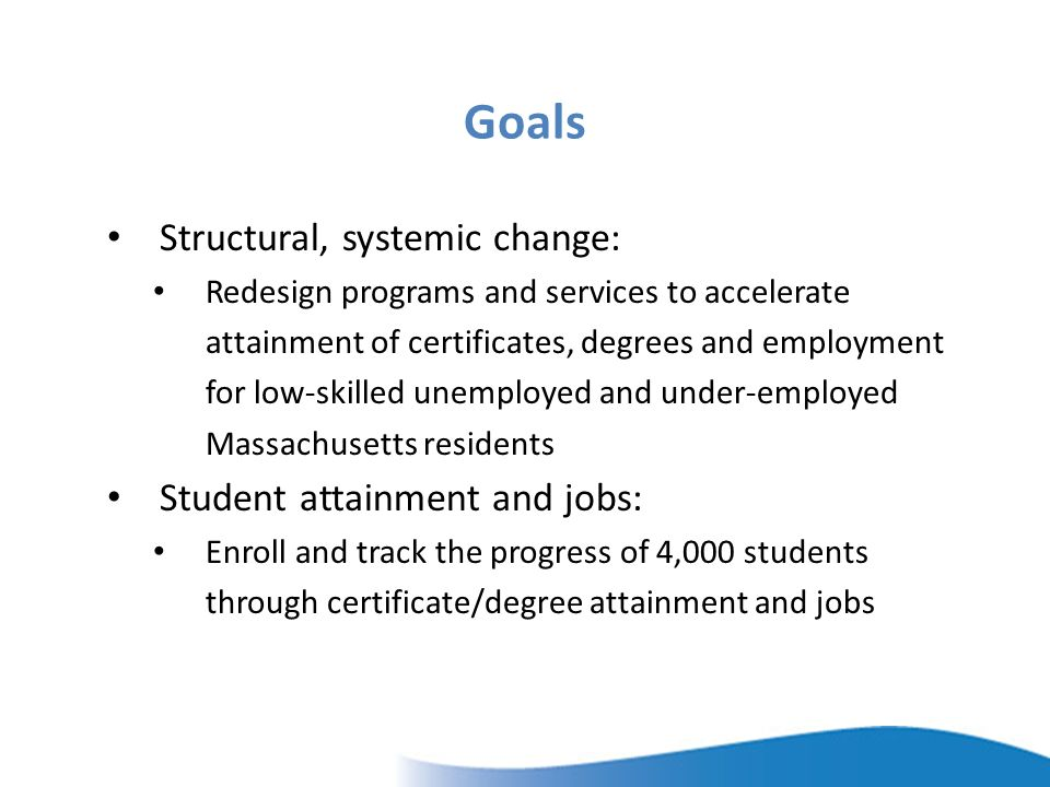 Goals Structural, systemic change: Redesign programs and services to accelerate attainment of certificates, degrees and employment for low-skilled unemployed and under-employed Massachusetts residents Student attainment and jobs: Enroll and track the progress of 4,000 students through certificate/degree attainment and jobs
