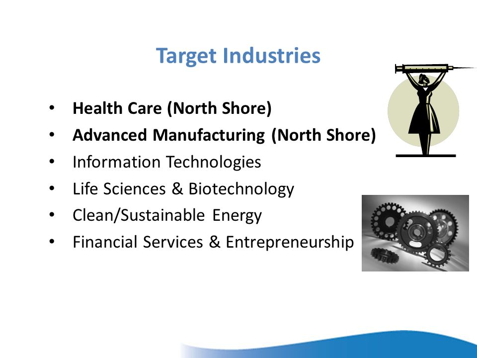 Target Industries Health Care (North Shore) Advanced Manufacturing (North Shore) Information Technologies Life Sciences & Biotechnology Clean/Sustainable Energy Financial Services & Entrepreneurship