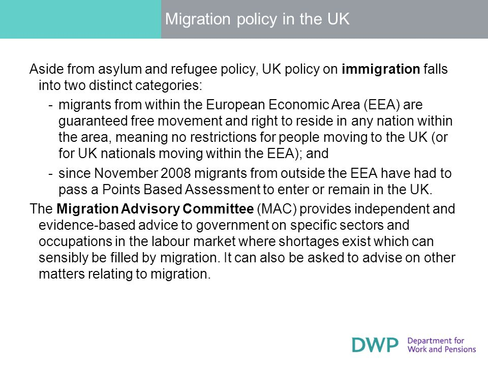 Migration policy in the UK Aside from asylum and refugee policy, UK policy on immigration falls into two distinct categories: ­migrants from within the European Economic Area (EEA) are guaranteed free movement and right to reside in any nation within the area, meaning no restrictions for people moving to the UK (or for UK nationals moving within the EEA); and ­since November 2008 migrants from outside the EEA have had to pass a Points Based Assessment to enter or remain in the UK.