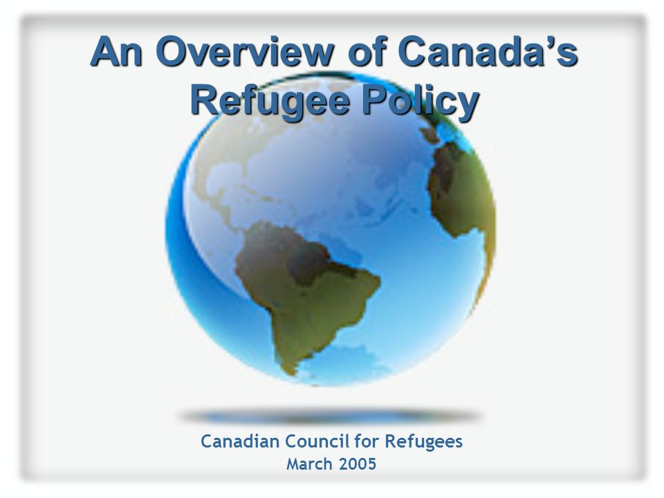 An Overview of Canada's Refugee Policy Canadian Council for Refugees March 2005