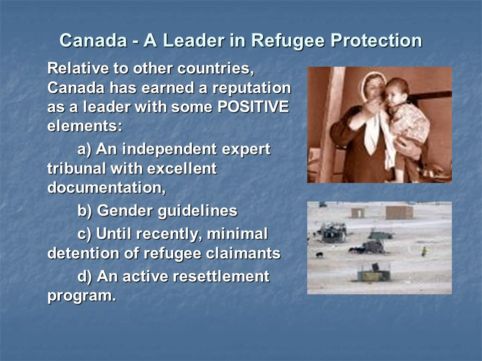 Canada - A Leader in Refugee Protection Relative to other countries, Canada has earned a reputation as a leader with some POSITIVE elements: a) An independent expert tribunal with excellent documentation, b) Gender guidelines c) Until recently, minimal detention of refugee claimants d) An active resettlement program.