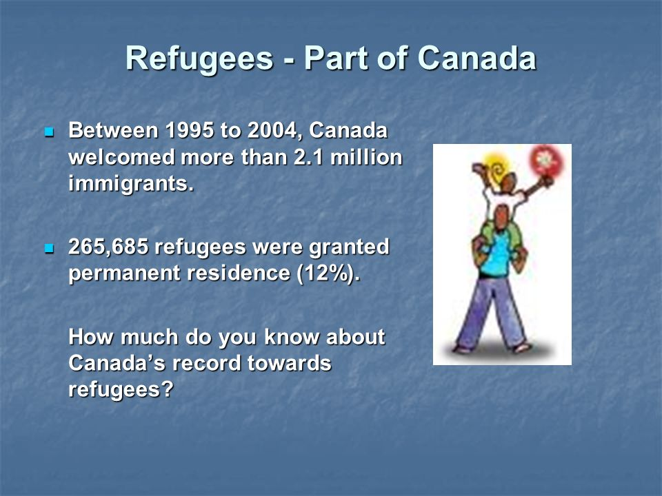 Refugees - Part of Canada Between 1995 to 2004, Canada welcomed more than 2.1 million immigrants.