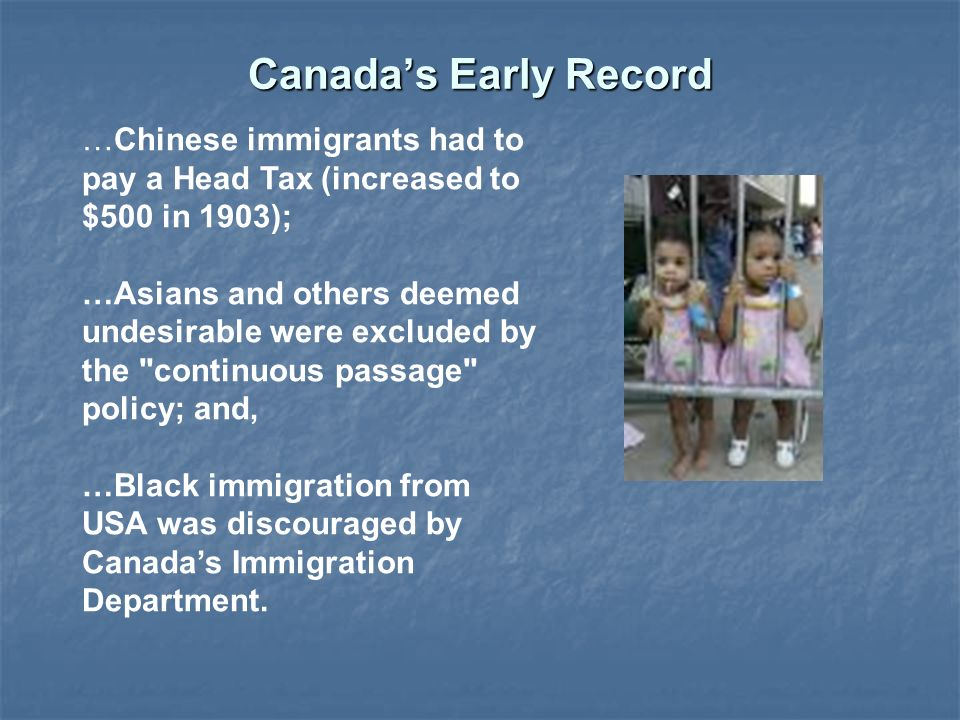 Canada's Early Record …Chinese immigrants had to pay a Head Tax (increased to $500 in 1903); …Asians and others deemed undesirable were excluded by the continuous passage policy; and, …Black immigration from USA was discouraged by Canada's Immigration Department.