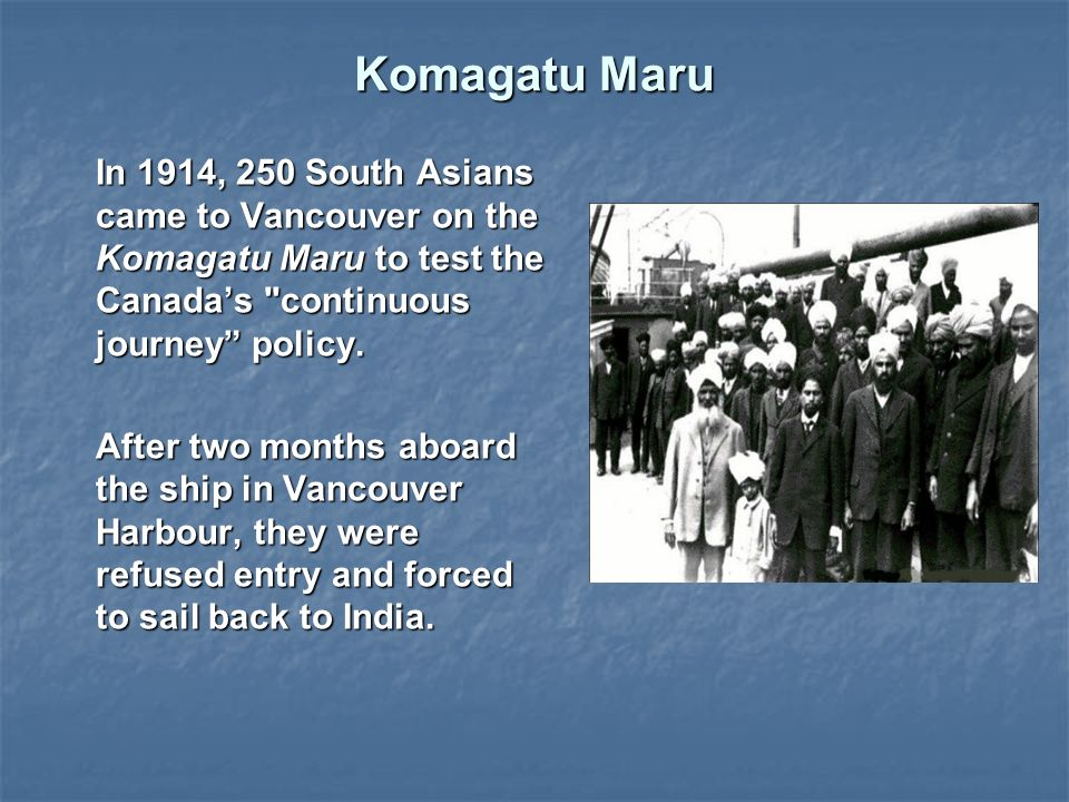 Komagatu Maru In 1914, 250 South Asians came to Vancouver on the Komagatu Maru to test the Canada's continuous journey policy.