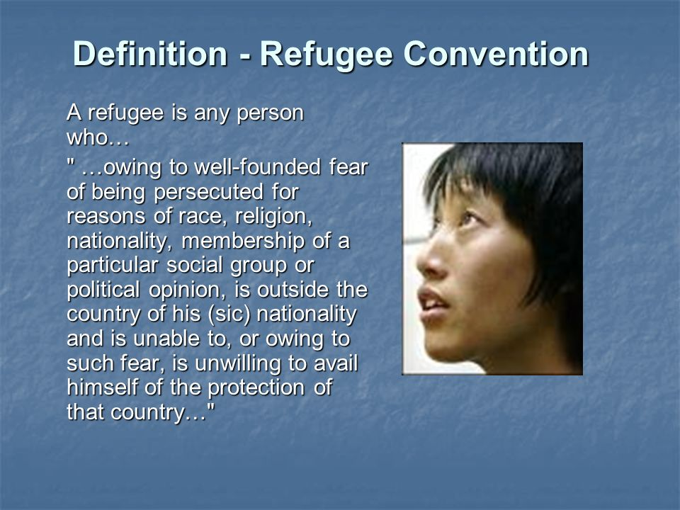 Definition - Refugee Convention A refugee is any person who… …owing to well-founded fear of being persecuted for reasons of race, religion, nationality, membership of a particular social group or political opinion, is outside the country of his (sic) nationality and is unable to, or owing to such fear, is unwilling to avail himself of the protection of that country…