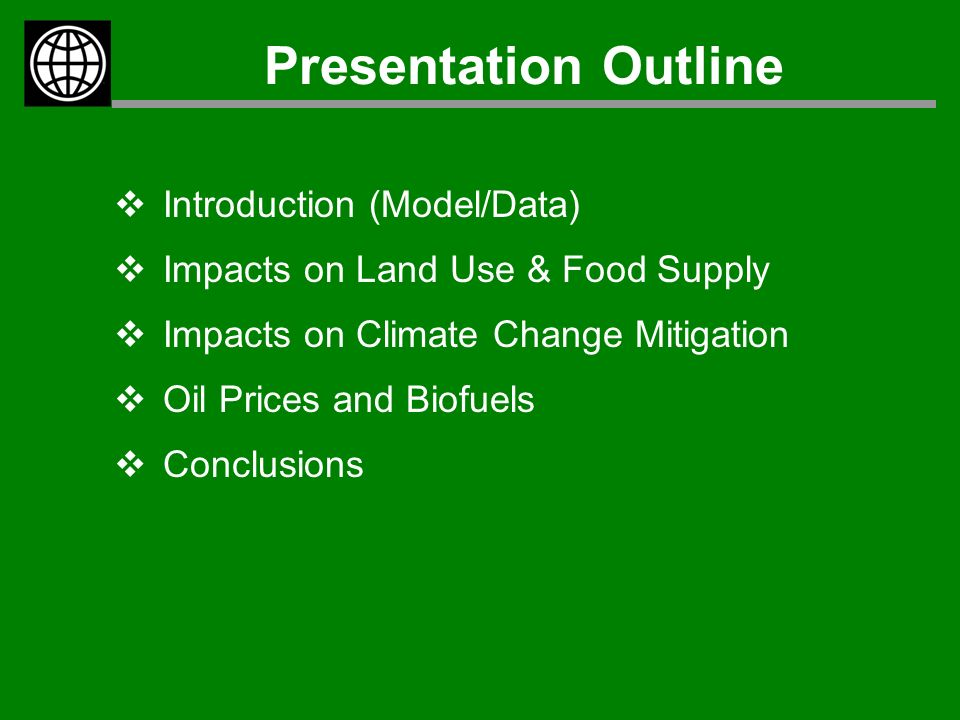Presentation Outline  Introduction (Model/Data)  Impacts on Land Use & Food Supply  Impacts on Climate Change Mitigation  Oil Prices and Biofuels  Conclusions