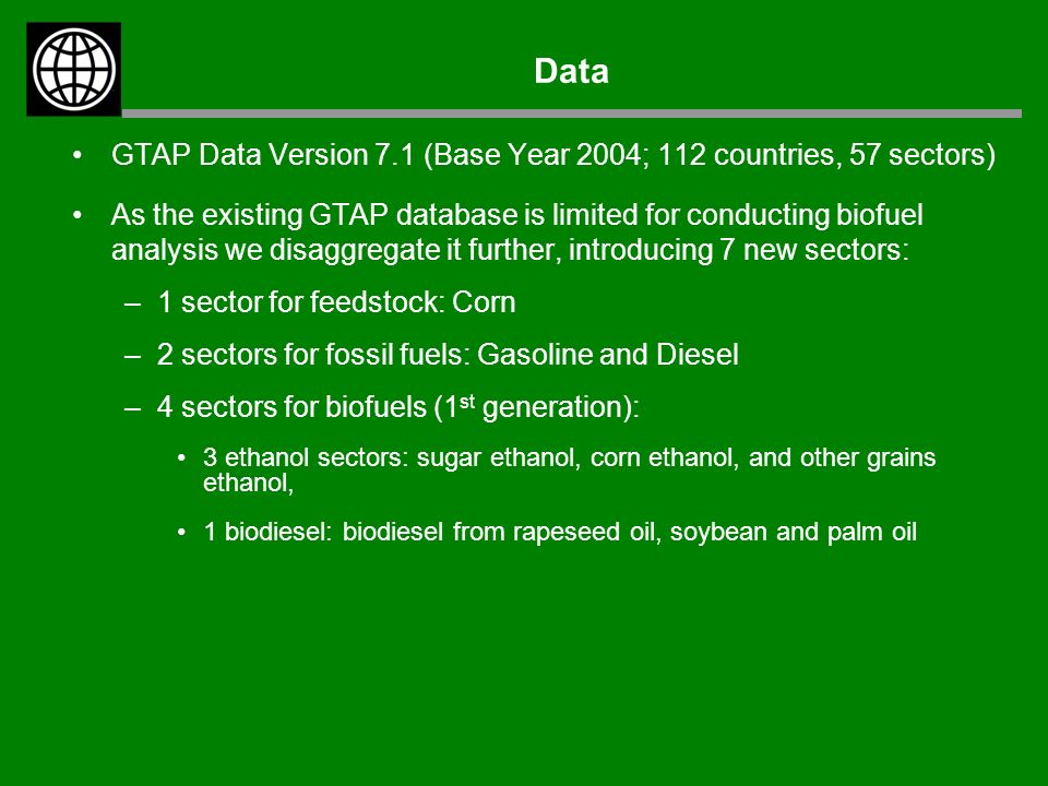 Data GTAP Data Version 7.1 (Base Year 2004; 112 countries, 57 sectors) As the existing GTAP database is limited for conducting biofuel analysis we disaggregate it further, introducing 7 new sectors: –1 sector for feedstock: Corn –2 sectors for fossil fuels: Gasoline and Diesel –4 sectors for biofuels (1 st generation): 3 ethanol sectors: sugar ethanol, corn ethanol, and other grains ethanol, 1 biodiesel: biodiesel from rapeseed oil, soybean and palm oil
