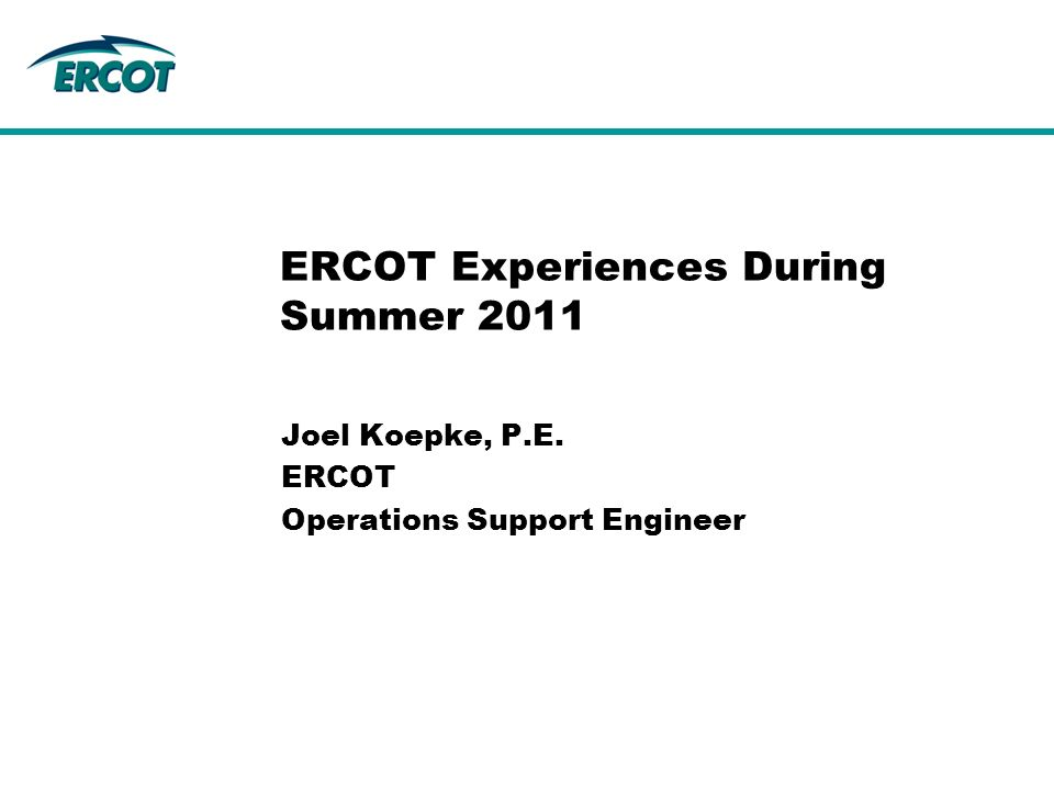Joel Koepke, P.E. ERCOT Operations Support Engineer ERCOT Experiences During Summer 2011