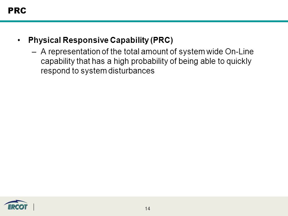 14 PRC Physical Responsive Capability (PRC) –A representation of the total amount of system wide On-Line capability that has a high probability of being able to quickly respond to system disturbances