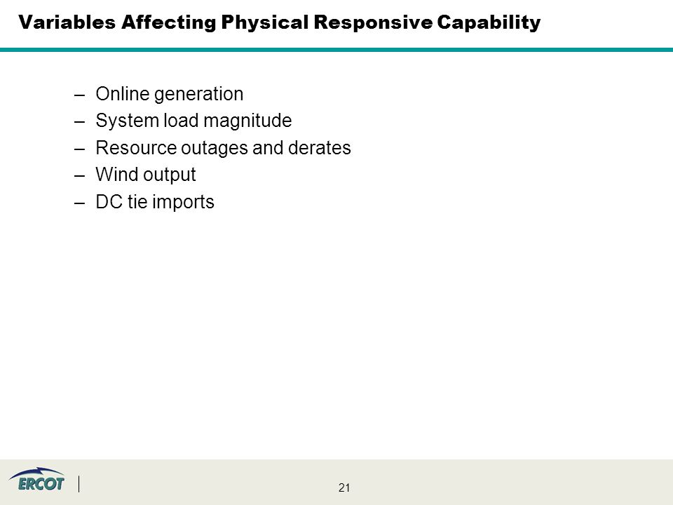 21 Variables Affecting Physical Responsive Capability –Online generation –System load magnitude –Resource outages and derates –Wind output –DC tie imports